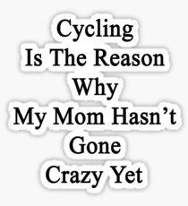 Cycling Is The Reason Why My Mom Hasn't Gone Crazy Yet Sticker