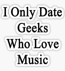 I Only Date Geeks Who Love Music  Sticker