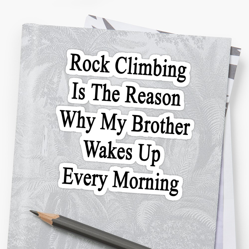 Rock Climbing Is The Reason Why My Brother Wakes Up Every Morning  by supernova23