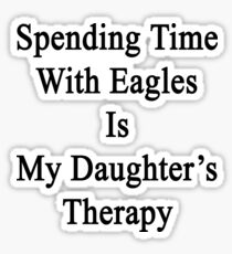 Spending Time With Eagles Is My Daughter's Therapy Sticker