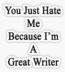You Just Hate Me Because I'm A Great Writer  Sticker