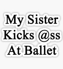 My Sister Kicks Ass At Ballet  Sticker