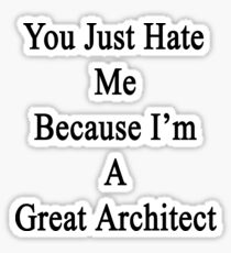 You Just Hate Me Because I'm A Great Architect  Sticker