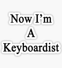 Now I'm A Keyboardist  Sticker