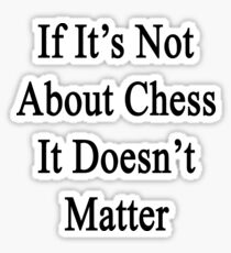 If It's Not About Chess It Doesn't Matter  Sticker