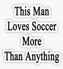 This Man Loves Soccer More Than Anything  Sticker