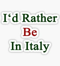 I'd Rather Be In Italy  Sticker