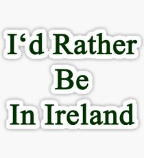 I'd Rather Be In Ireland  Sticker
