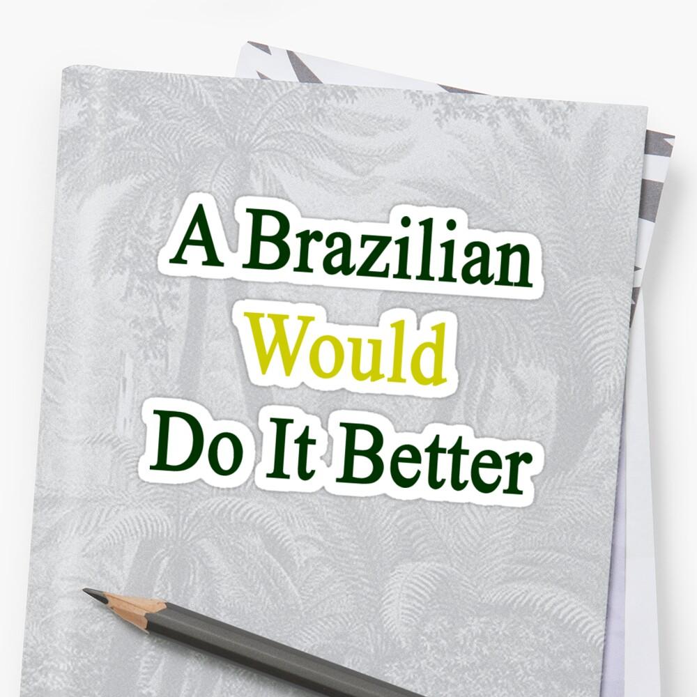 A Brazilian Would Do It Better  by supernova23