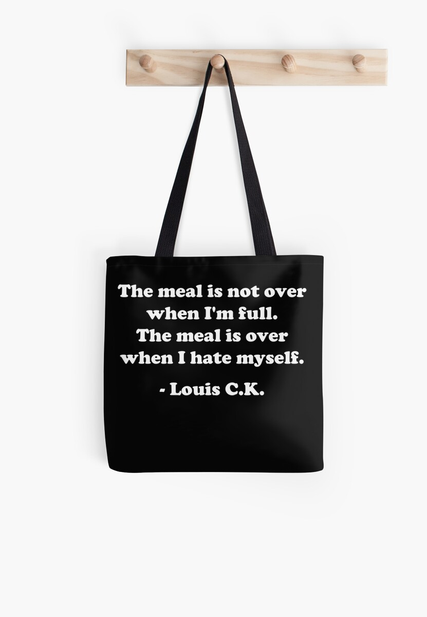 """Louis CK """"The meal is not over when I'm full. The meal is over when I hate myself."""" by psymon"""