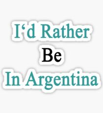 I'd Rather Be In Argentina  Sticker