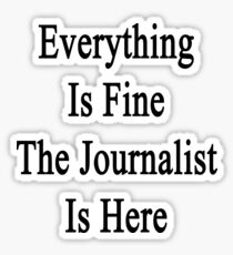 Everything Is Fine The Journalist Is Here  Sticker