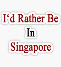 I'd Rather Be In Singapore Sticker