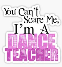 You Can't Scare Me, I'm a Dance Teacher Sticker