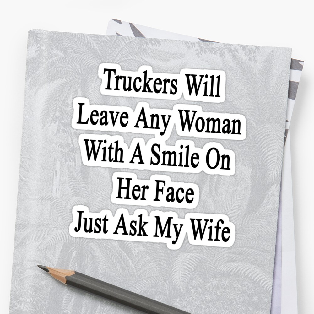 Truckers Will Leave Any Woman With A Smile On Her Face Just Ask My Wife by supernova23