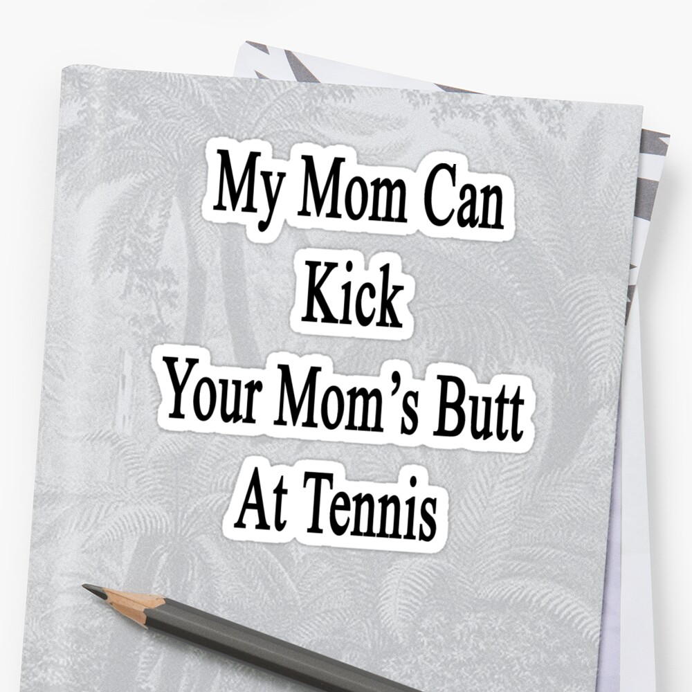 My Mom Can Kick Your Mom's Butt At Tennis  by supernova23