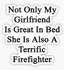 Not Only My Girlfriend Is Great In Bed She Is Also A Terrific Firefighter  Sticker