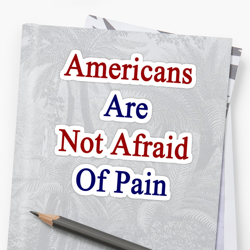 Americans Are Not Afraid Of Pain  by supernova23
