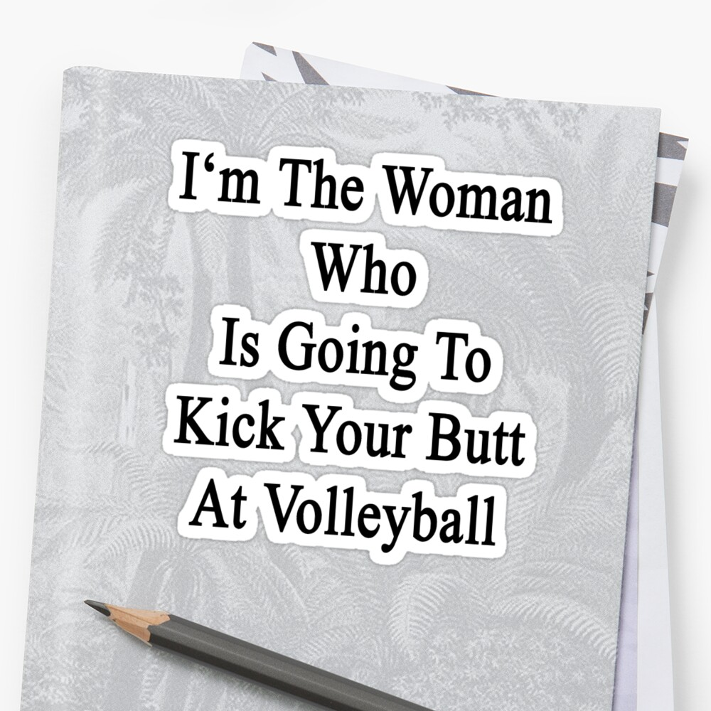 I'm The Woman Who Is Going To Kick Your Butt At Volleyball  by supernova23