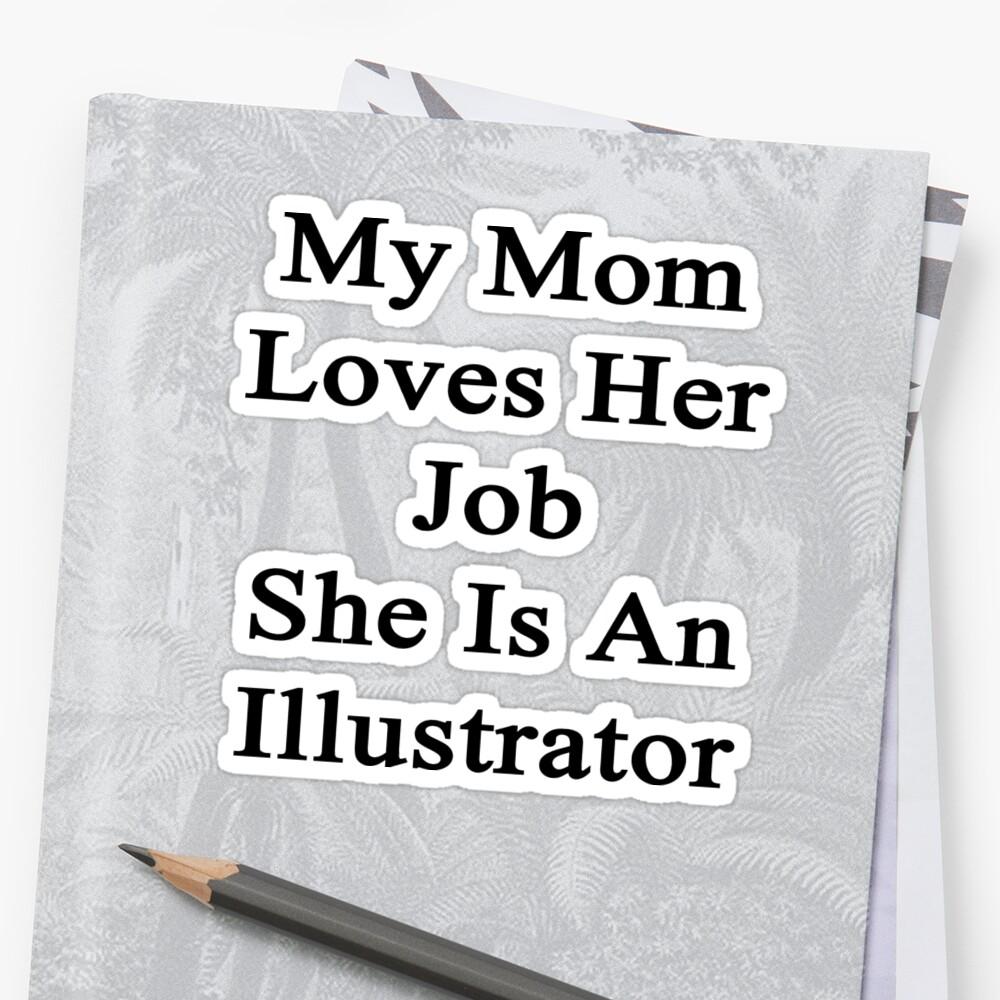 My Mom Loves Her Job She Is An Illustrator  by supernova23