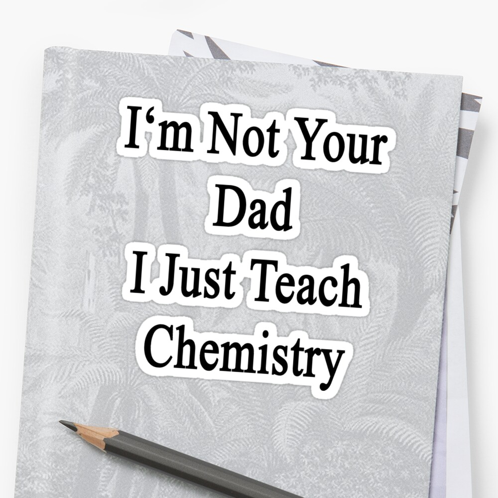I'm Not Your Dad I Just Teach Chemistry  by supernova23