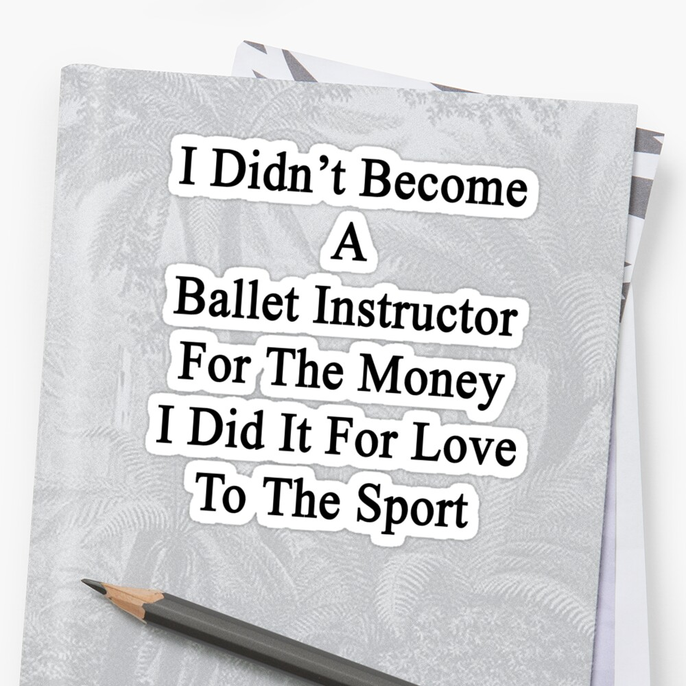 I Didn't Become A Ballet Instructor For The Money I Did It For Love To The Sport  by supernova23