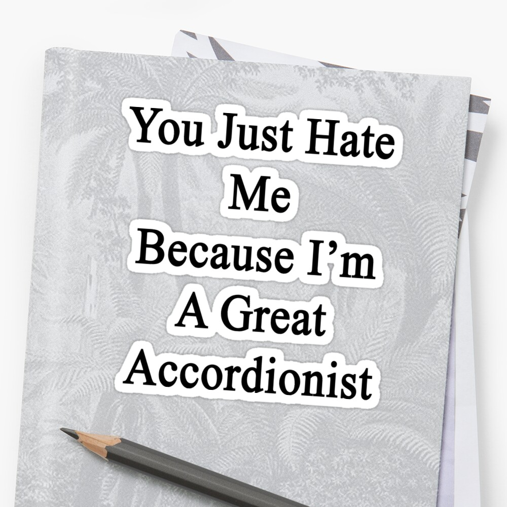 You Just Hate Me Because I'm A Great Accordionist  by supernova23