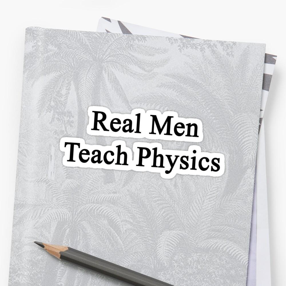 Real Men Teach Physics  by supernova23