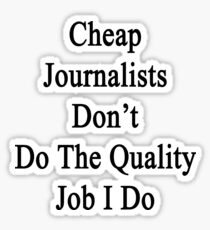 Cheap Journalists Don't Do The Quality Job I Do Sticker