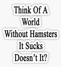 Think Of A World Without Hamsters It Sucks Doesn't It?  Sticker