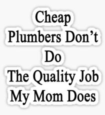 Cheap Plumbers Don't Do The Quality Job My Mom Does  Sticker
