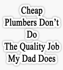 Cheap Plumbers Don't Do The Quality Job My Dad Does  Sticker
