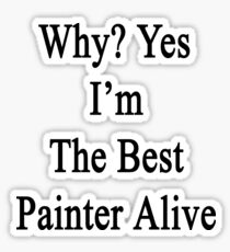 Why? Yes I'm The Best Painter Alive  Sticker