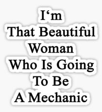I'm That Beautiful Woman Who Is Going To Be A Mechanic  Sticker