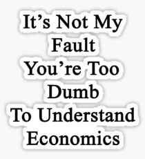 It's Not My Fault You're Too Dumb To Understand Economics  Sticker
