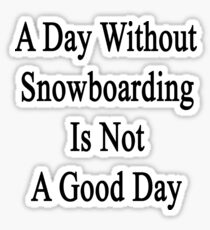 A Day Without Snowboarding Is Not A Good Day  Sticker