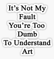 It's Not My Fault You're Too Dumb To Understand Art  Sticker