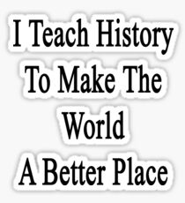I Teach History To Make The World A Better Place Sticker