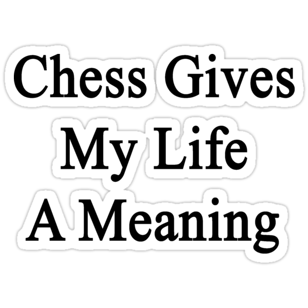 Chess Gives My Life A Meaning  by supernova23