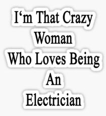 I'm That Crazy Woman Who Loves Being An Electrician  Sticker