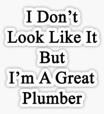 I Don't Look Like It But I'm A Great Plumber  Sticker
