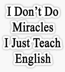 I Don't Do Miracles I Just Teach English Sticker