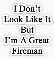 I Don't Look Like It But I'm A Great Fireman Sticker