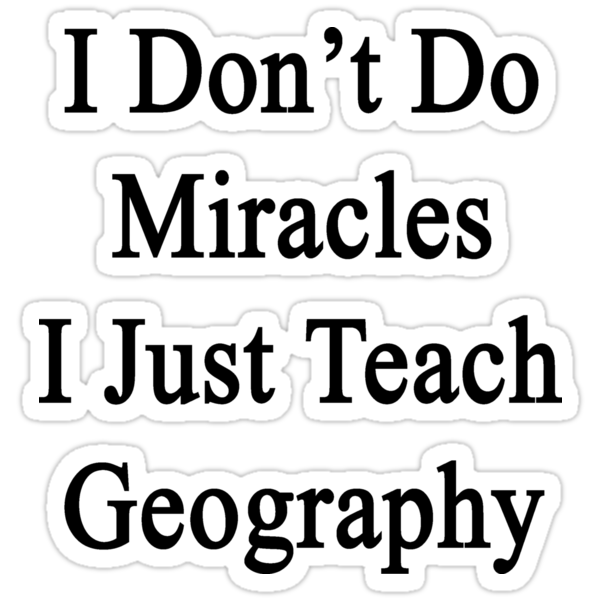 I Don't Do Miracles I Just Teach Geography by supernova23