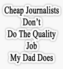 Cheap Journalists Don't Do The Quality Job My Dad Does  Sticker