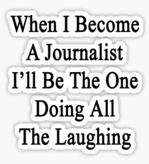 When I Become A Journalist I'll Be The One Doing All The Laughing  Sticker