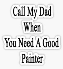 Call My Dad When You Need A Good Painter  Sticker