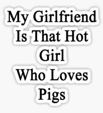 My Girlfriend Is That Hot Girl Who Loves Pigs  Sticker
