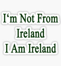 I'm Not From Ireland I Am Ireland  Sticker