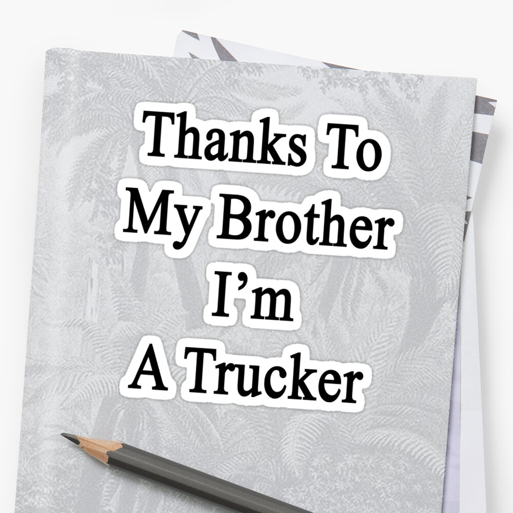 Thanks To My Brother I'm A Trucker  by supernova23